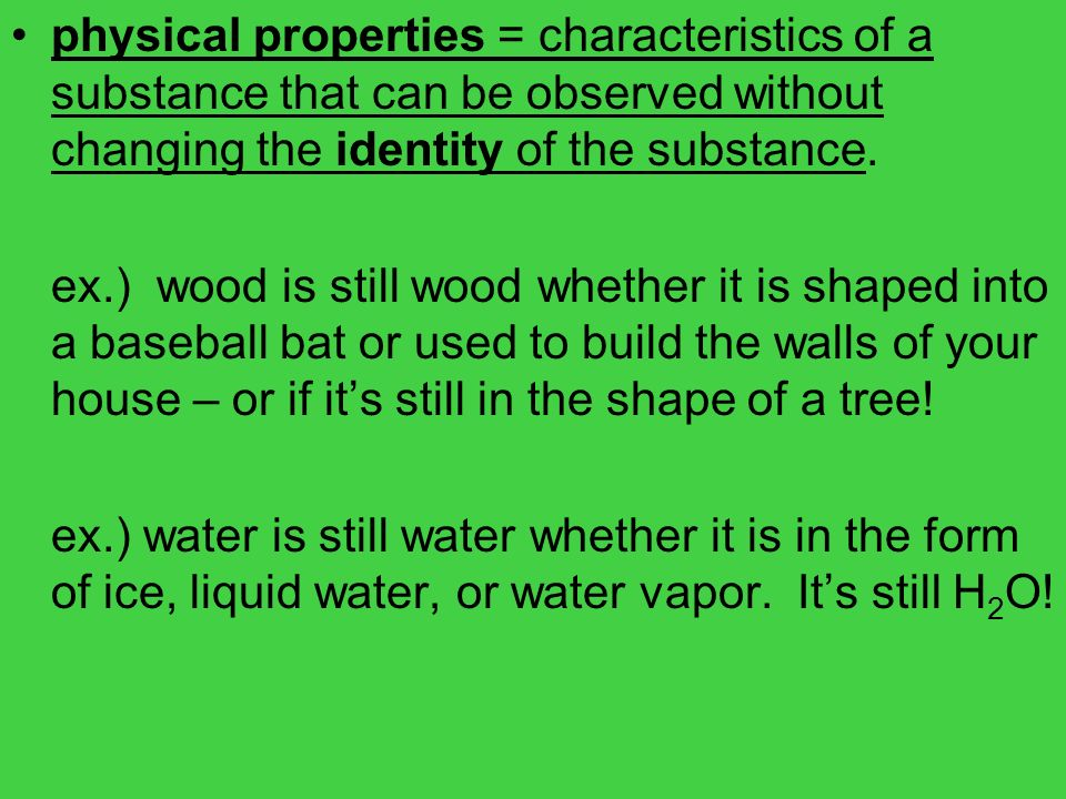 physical properties = characteristics of a substance that can be observed without changing the identity of the substance.