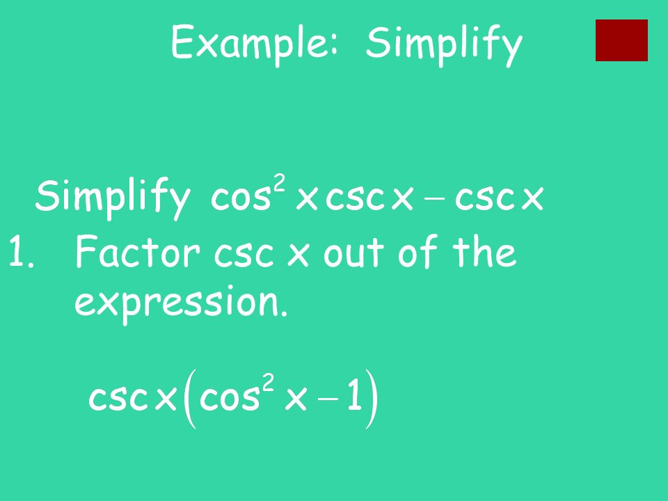 Example: Simplify 1. Factor csc x out of the expression.