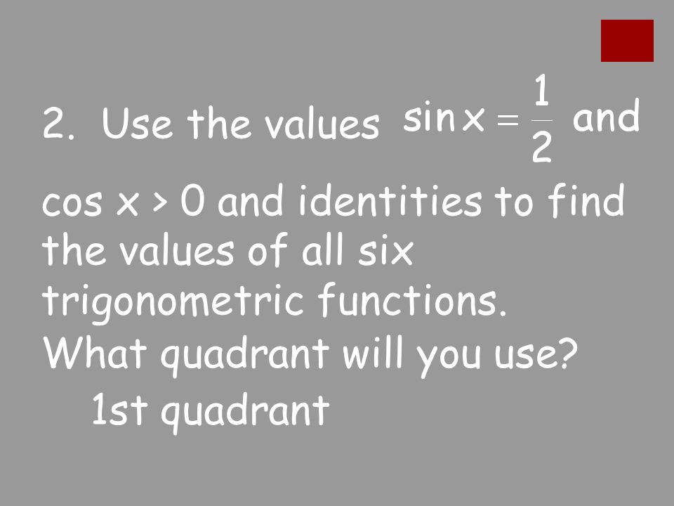 2. Use the values cos x > 0 and identities to find the values of all six trigonometric functions.