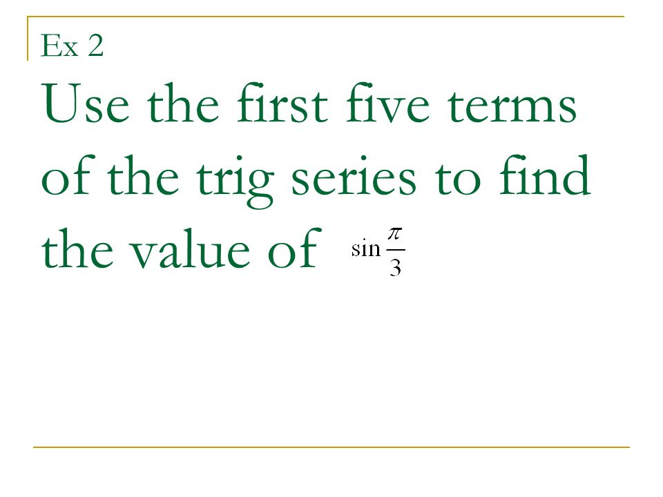 Ex 2 Use the first five terms of the trig series to find the value of