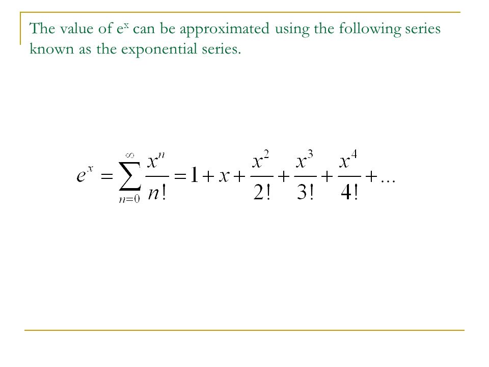 The value of ex can be approximated using the following series known as the exponential series.