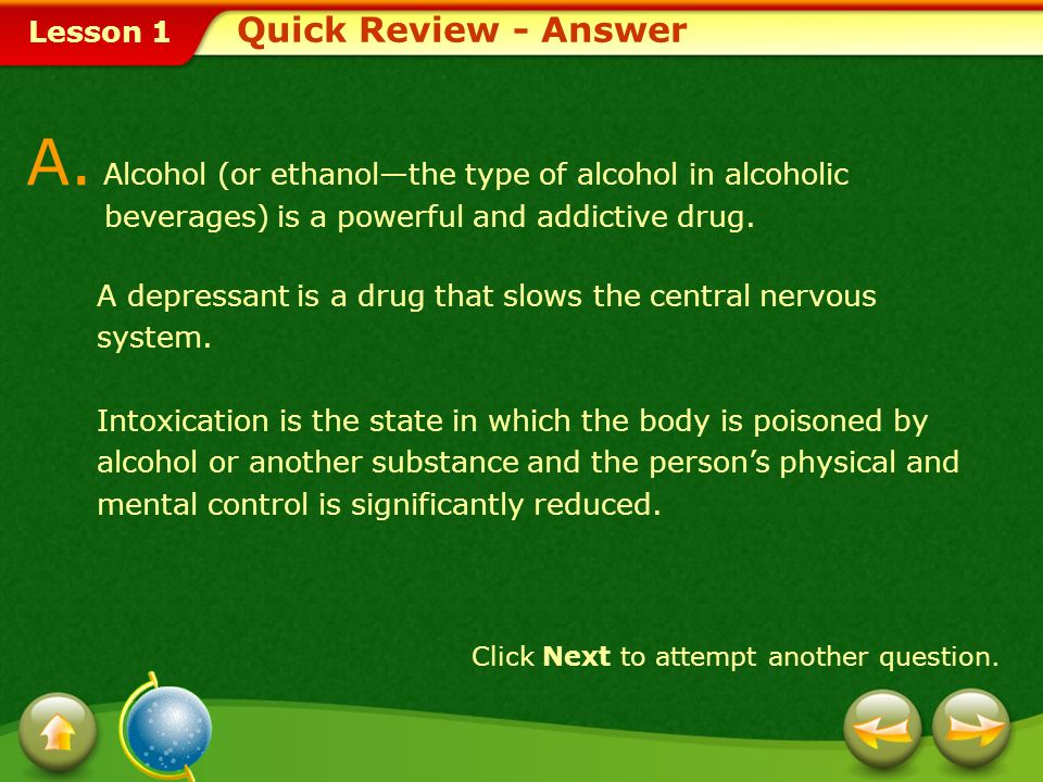 Quick Review - Answer A. Alcohol (or ethanol—the type of alcohol in alcoholic beverages) is a powerful and addictive drug.