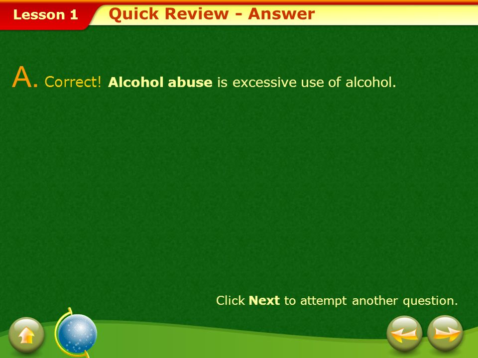 A. Correct! Alcohol abuse is excessive use of alcohol.