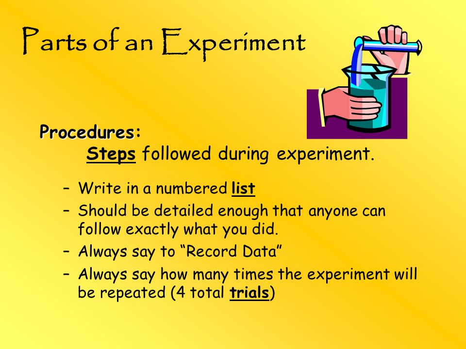 Parts of an Experiment Procedures: Steps followed during experiment.