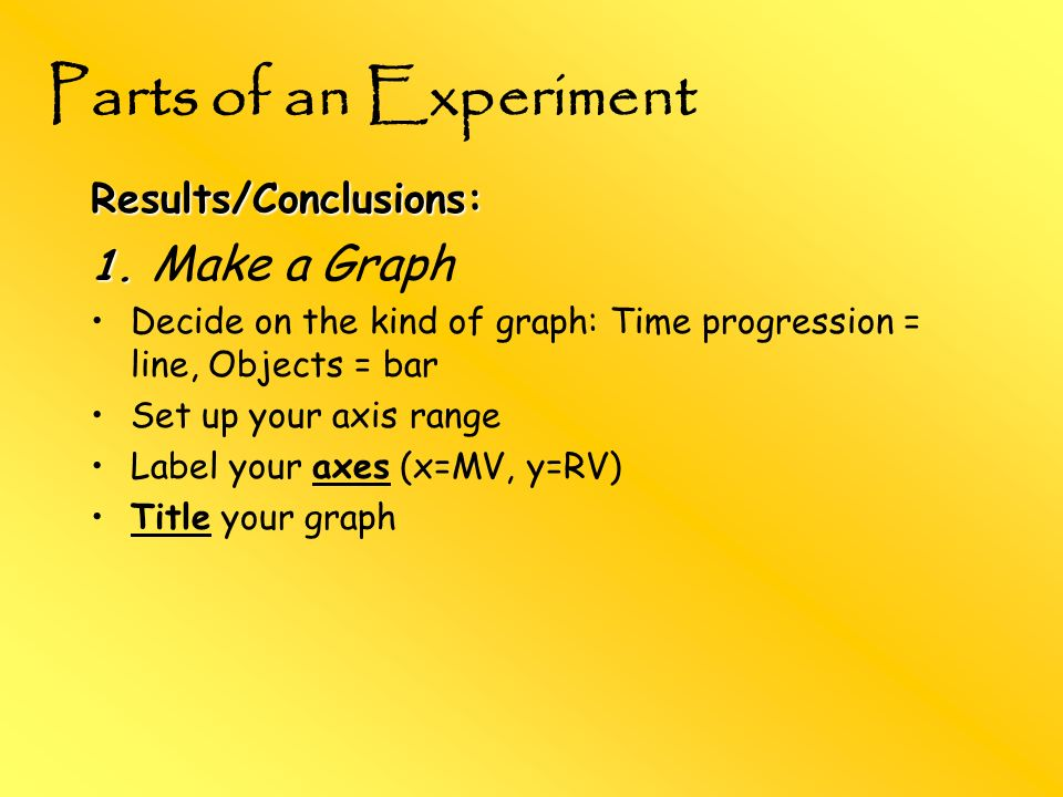 Parts of an Experiment Results/Conclusions: 1. Make a Graph