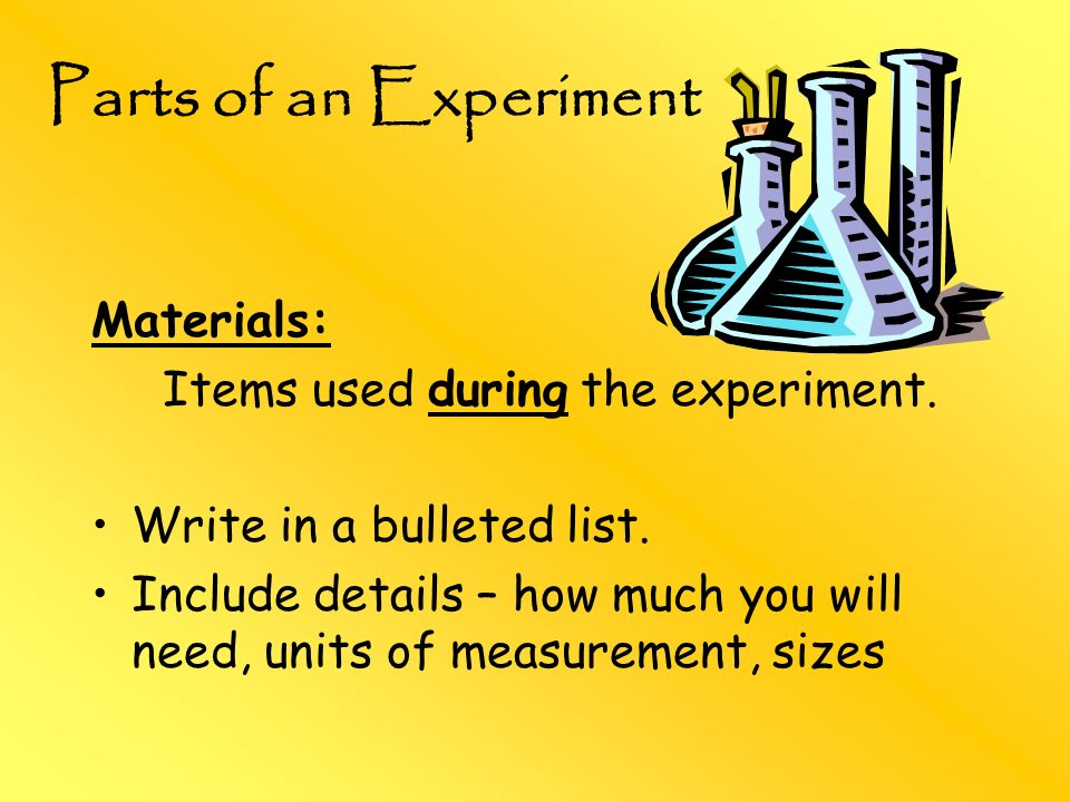 Parts of an Experiment Materials: Items used during the experiment.