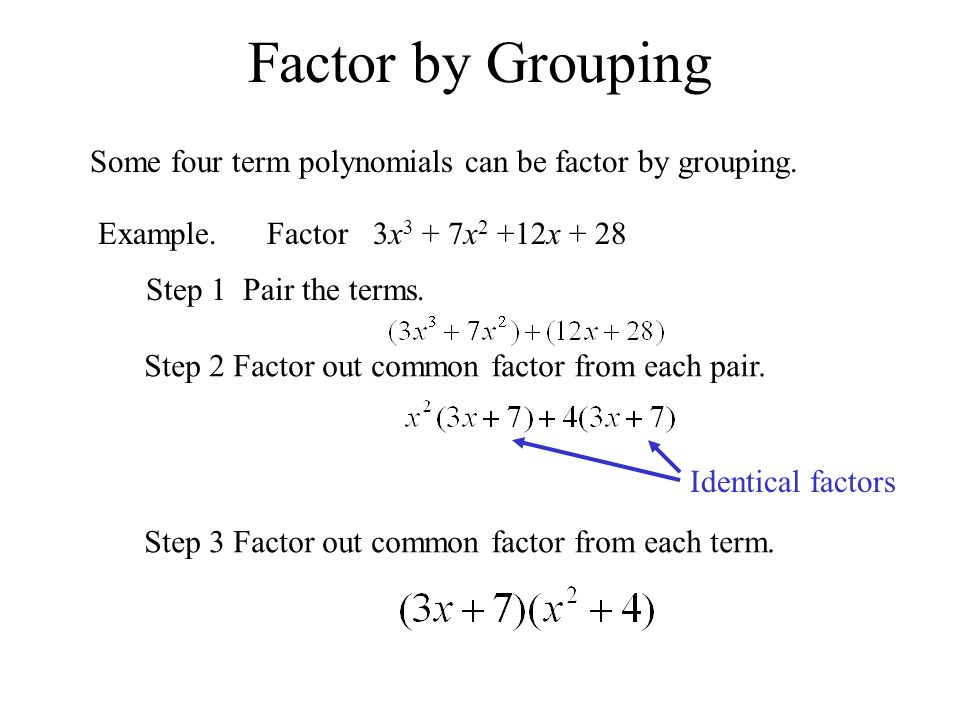 Factor by Grouping Some four term polynomials can be factor by grouping. Example. Factor 3x3 + 7x2 +12x + 28.