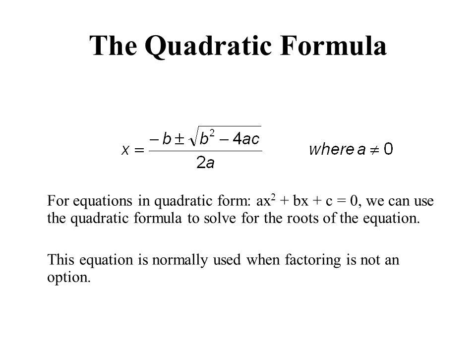 The Quadratic Formula For equations in quadratic form: ax2 + bx + c = 0, we can use the quadratic formula to solve for the roots of the equation.