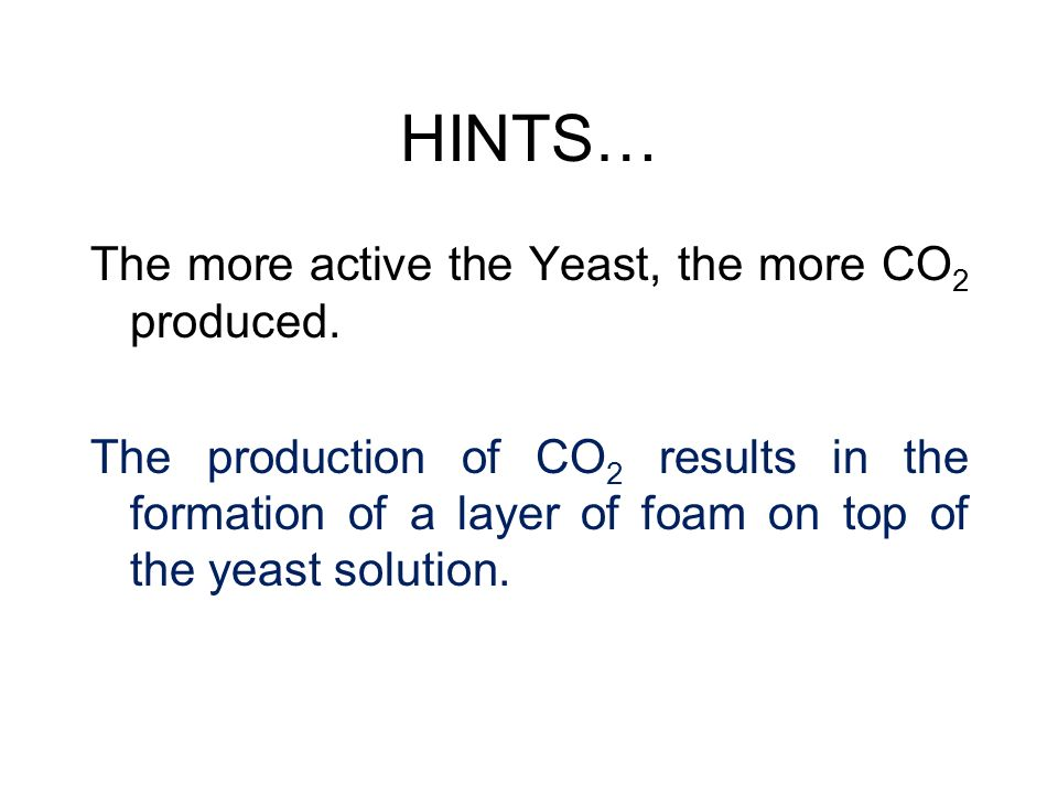 HINTS… The more active the Yeast, the more CO2 produced.