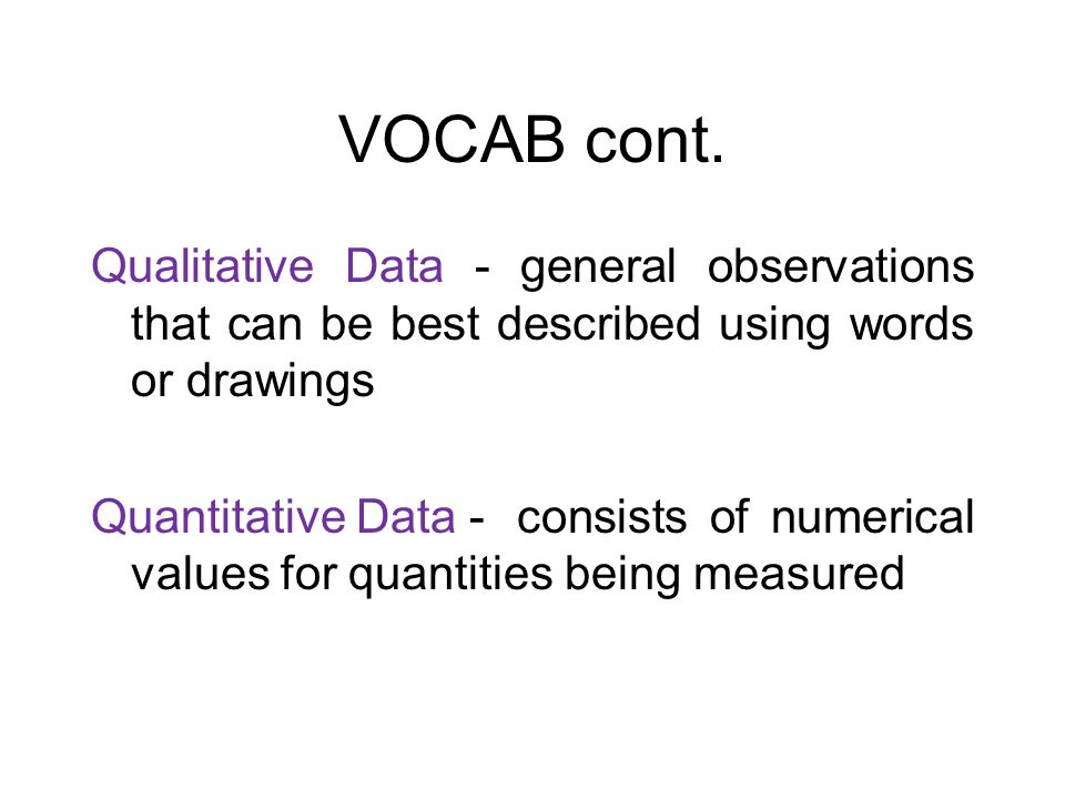 VOCAB cont. Qualitative Data - general observations that can be best described using words or drawings.