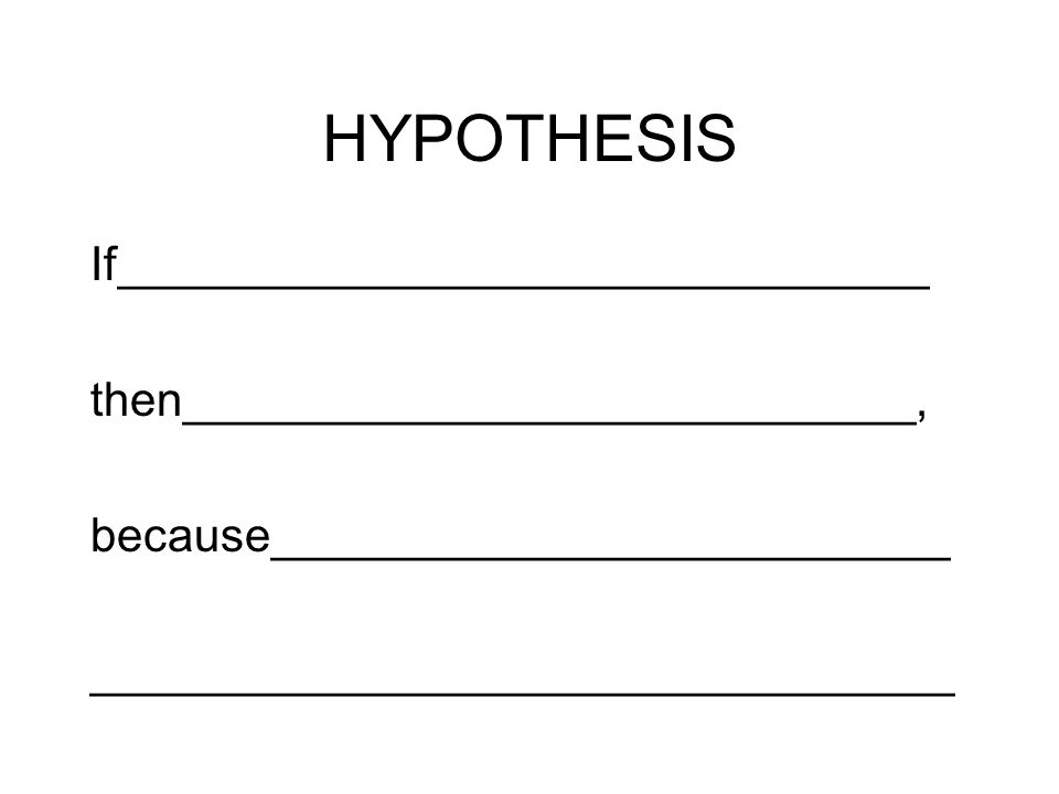 HYPOTHESIS If_______________________________