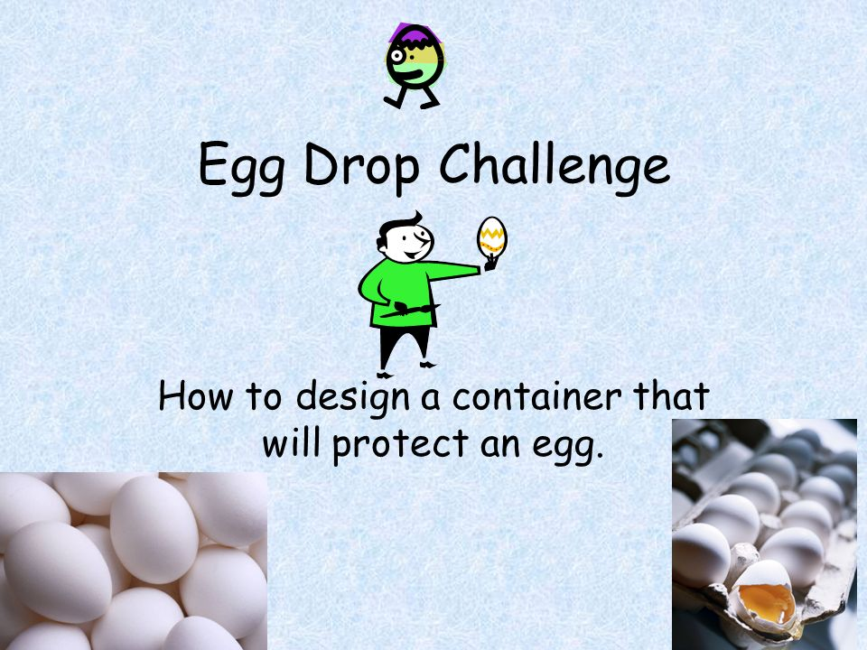 How to design a container that will protect an egg.