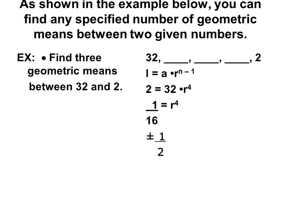 As shown in the example below, you can find any specified number of geometric means between two given numbers.