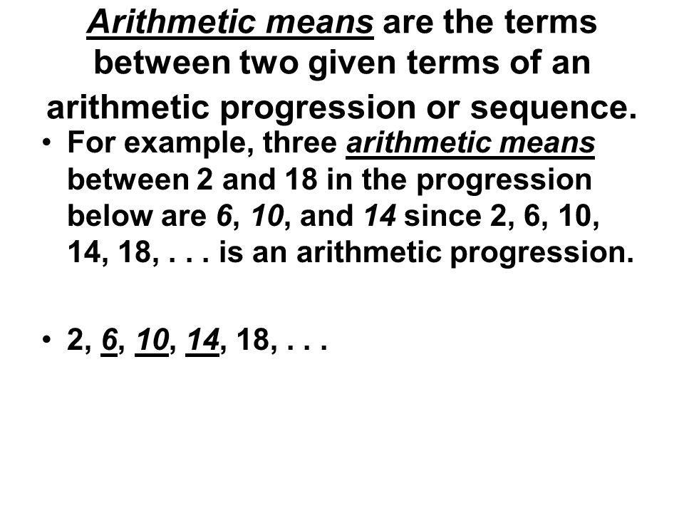 Arithmetic means are the terms between two given terms of an arithmetic progression or sequence.
