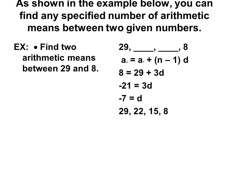 As shown in the example below, you can find any specified number of arithmetic means between two given numbers.