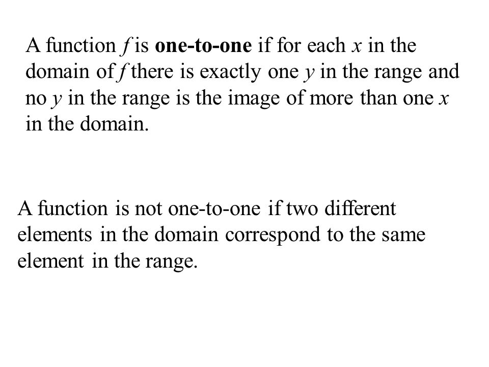 A function f is one-to-one if for each x in the domain of f there is exactly one y in the range and no y in the range is the image of more than one x in the domain.