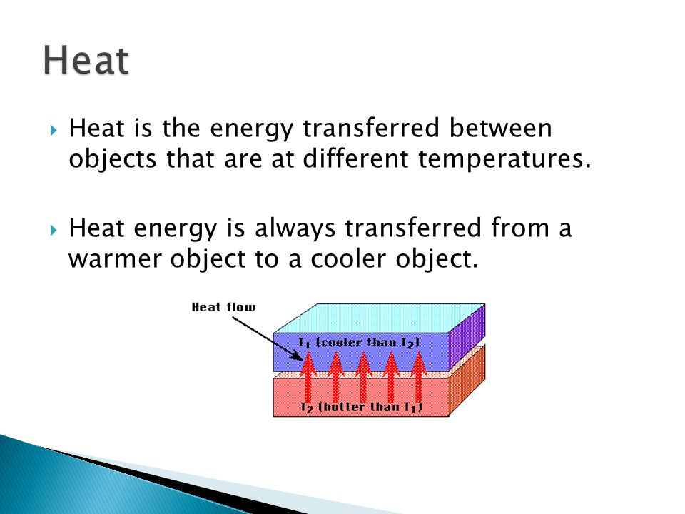 Heat Heat is the energy transferred between objects that are at different temperatures.