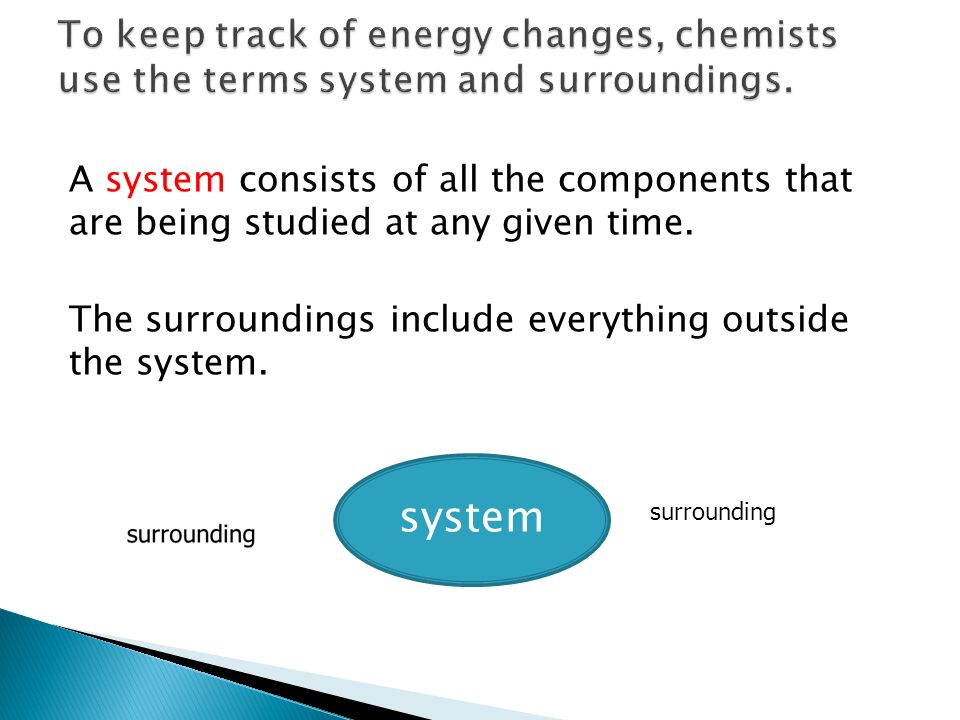 To keep track of energy changes, chemists use the terms system and surroundings.
