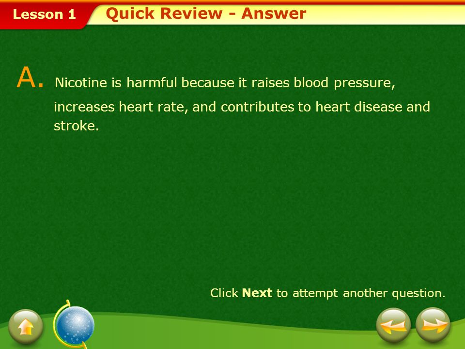 Quick Review - Answer A. Nicotine is harmful because it raises blood pressure, increases heart rate, and contributes to heart disease and stroke.