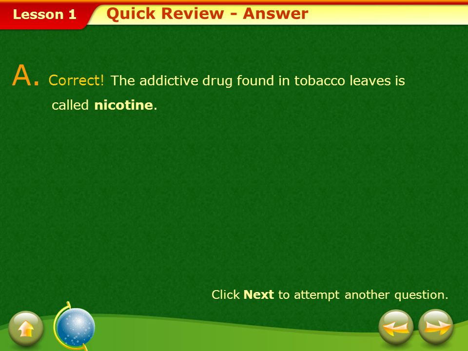 Quick Review - AnswerA.Correct. The addictive drug found in tobacco leaves is called nicotine.