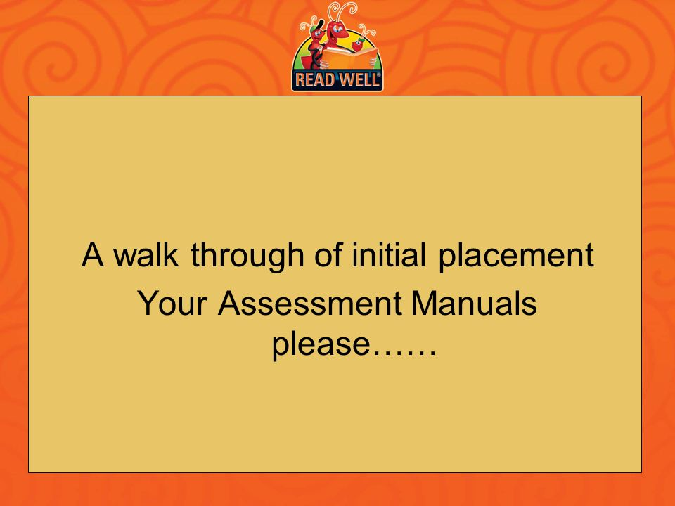 A walk through of initial placement Your Assessment Manuals please……