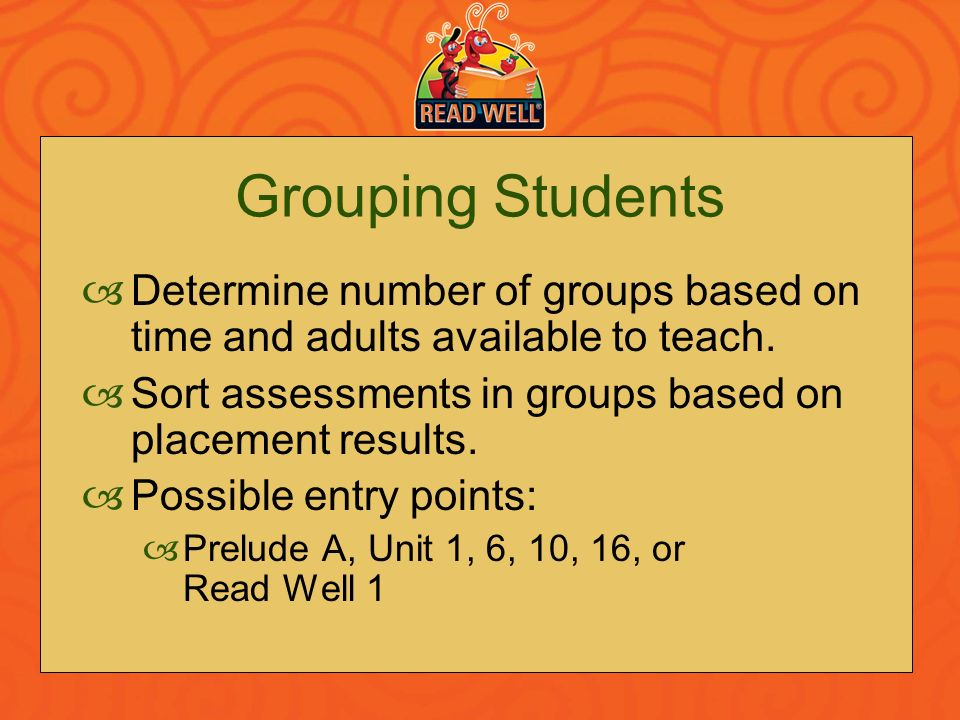 Grouping Students Determine number of groups based on time and adults available to teach. Sort assessments in groups based on placement results.
