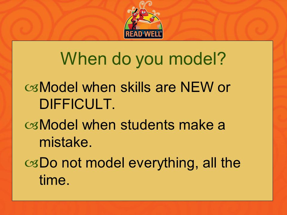 When do you model Model when skills are NEW or DIFFICULT.