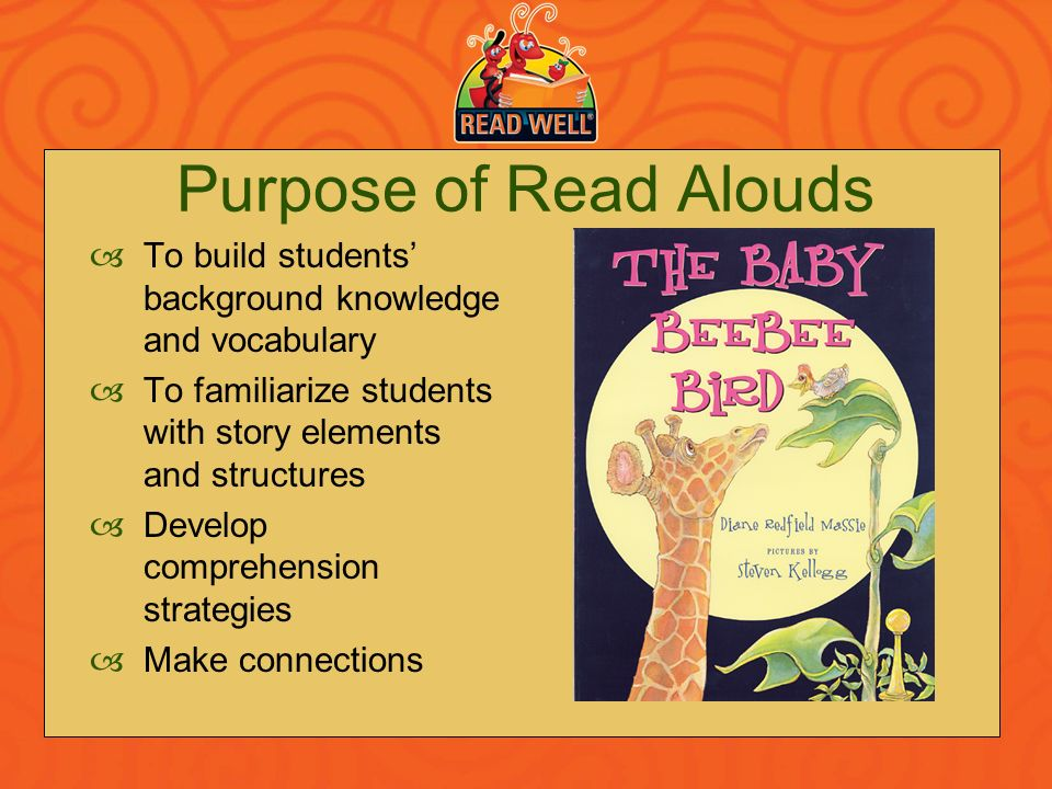 Purpose of Read Alouds To build students' background knowledge and vocabulary. To familiarize students with story elements and structures.