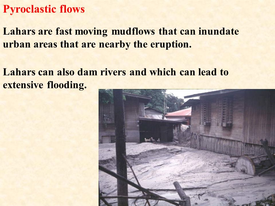 Pyroclastic flows Lahars are fast moving mudflows that can inundate urban areas that are nearby the eruption.