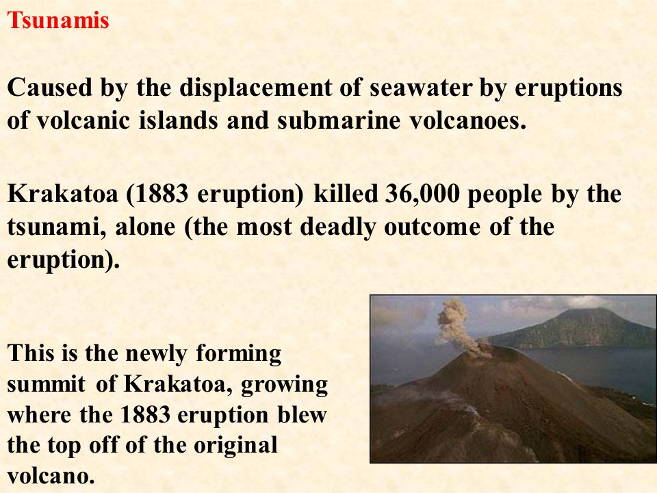 Tsunamis Caused by the displacement of seawater by eruptions of volcanic islands and submarine volcanoes.