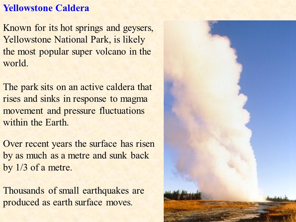 Yellowstone Caldera Known for its hot springs and geysers, Yellowstone National Park, is likely the most popular super volcano in the world.