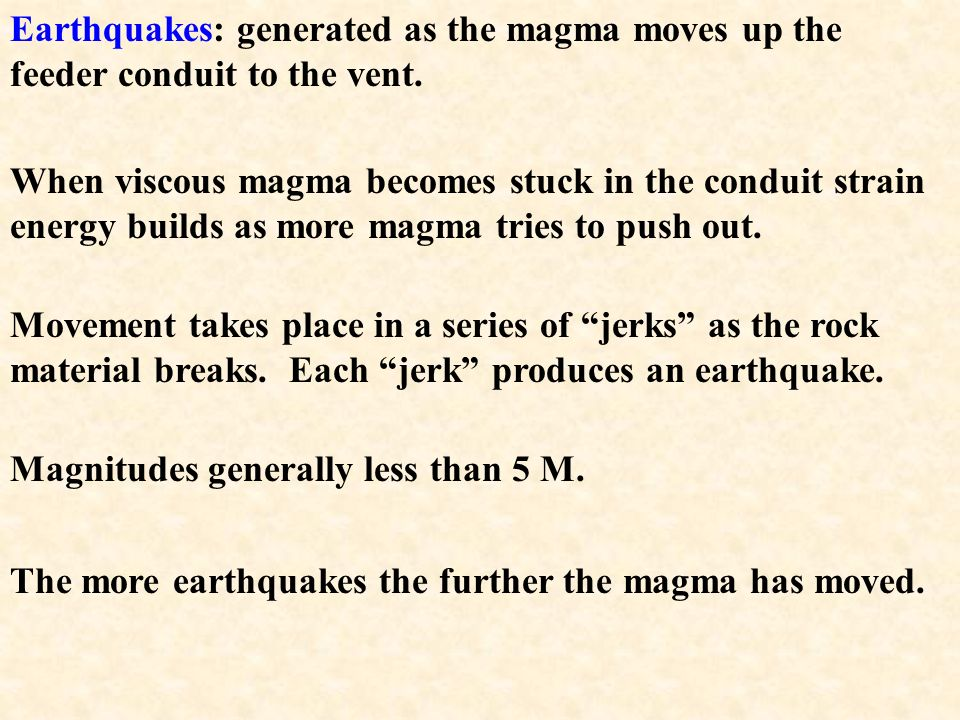Earthquakes: generated as the magma moves up the feeder conduit to the vent.