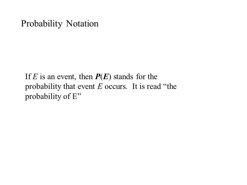 Probability Notation If E is an event, then P(E) stands for the probability that event E occurs.