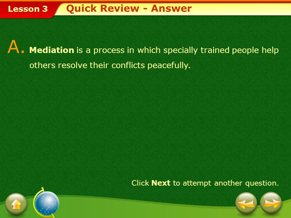 Quick Review - Answer A. Mediation is a process in which specially trained people help others resolve their conflicts peacefully.