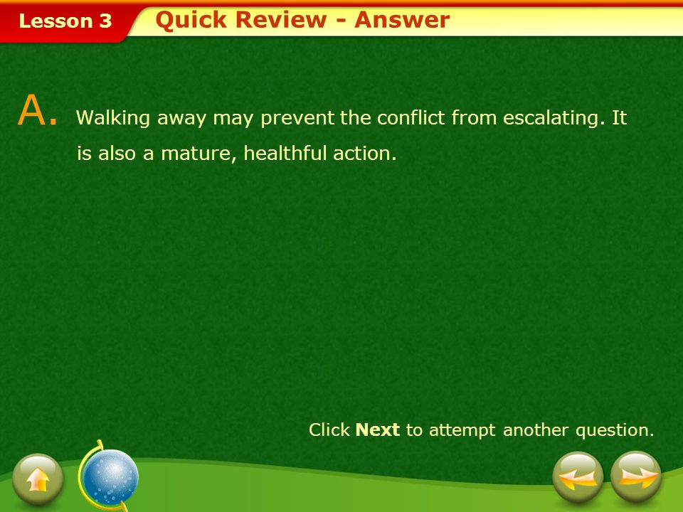 Quick Review - Answer A. Walking away may prevent the conflict from escalating. It is also a mature, healthful action.