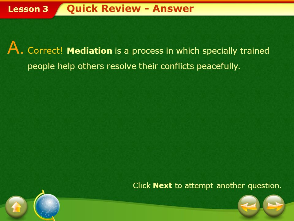 Quick Review - Answer A. Correct! Mediation is a process in which specially trained people help others resolve their conflicts peacefully.