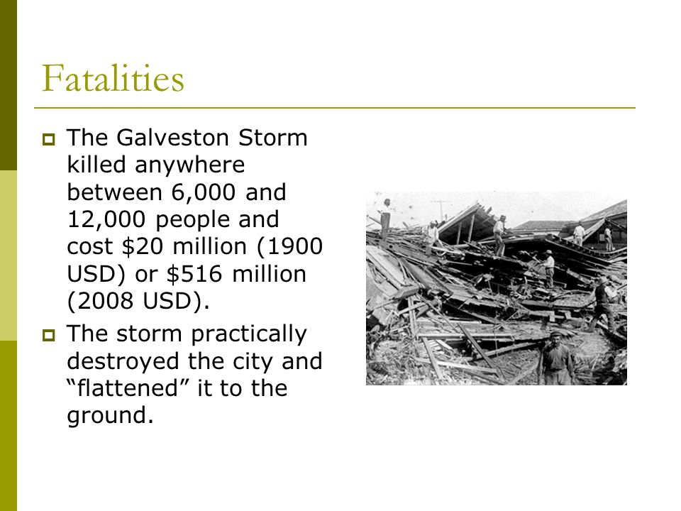 FatalitiesThe Galveston Storm killed anywhere between 6,000 and 12,000 people and cost $20 million (1900 USD) or $516 million (2008 USD).