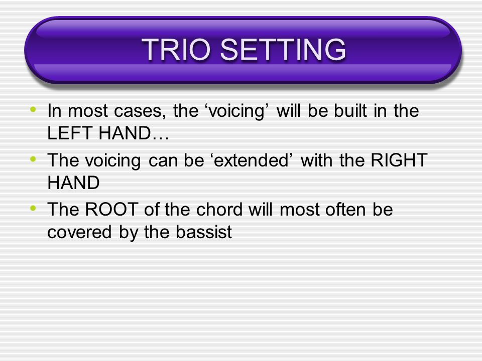 TRIO SETTING In most cases, the 'voicing' will be built in the LEFT HAND… The voicing can be 'extended' with the RIGHT HAND.