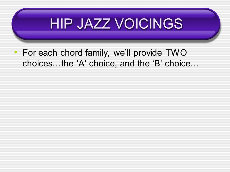 HIP JAZZ VOICINGS For each chord family, we'll provide TWO choices…the 'A' choice, and the 'B' choice…