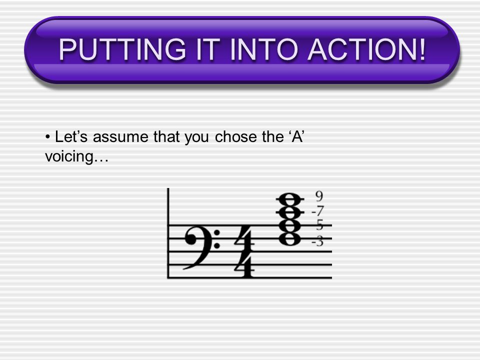 PUTTING IT INTO ACTION! • Let's assume that you chose the 'A' voicing…