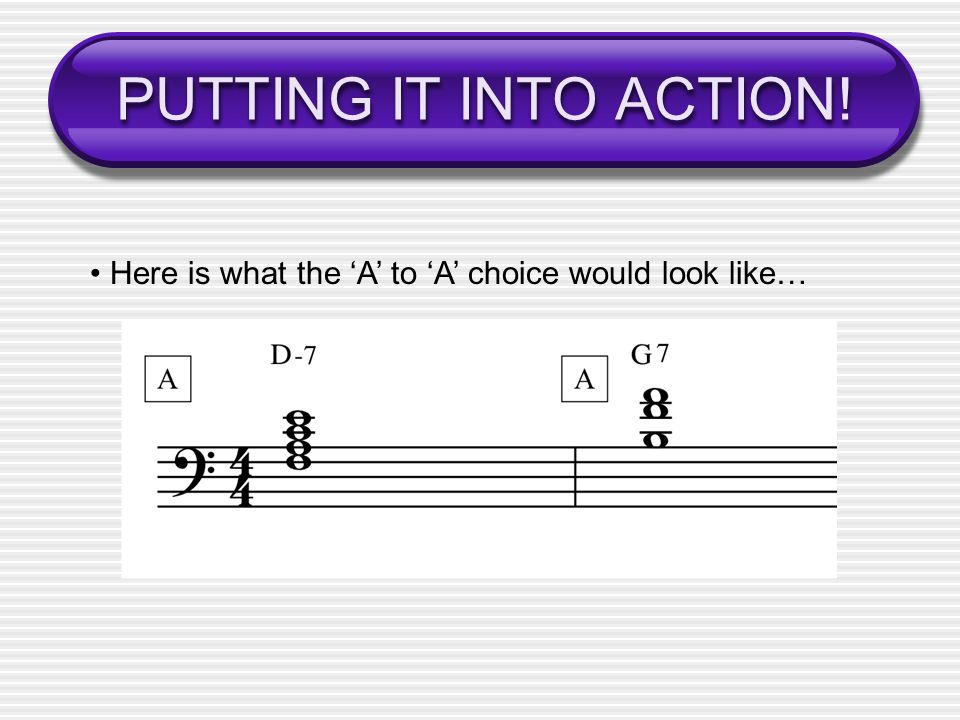 PUTTING IT INTO ACTION! • Here is what the 'A' to 'A' choice would look like…