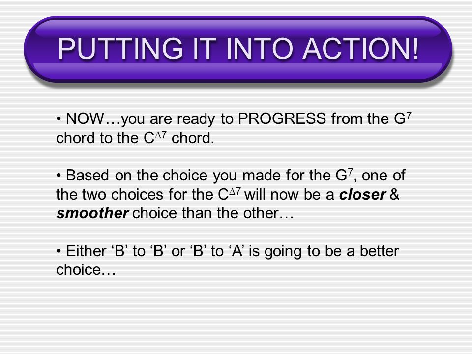 PUTTING IT INTO ACTION! • NOW…you are ready to PROGRESS from the G7 chord to the C∆7 chord.