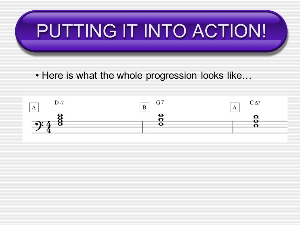 PUTTING IT INTO ACTION! • Here is what the whole progression looks like…