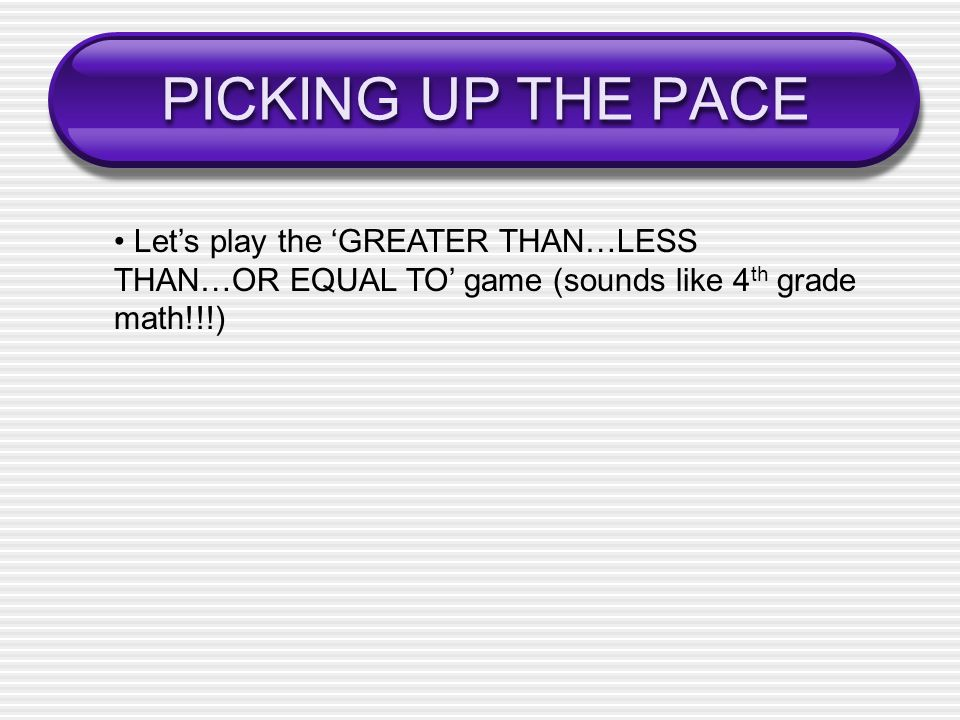 PICKING UP THE PACE • Let's play the 'GREATER THAN…LESS THAN…OR EQUAL TO' game (sounds like 4th grade math!!!)