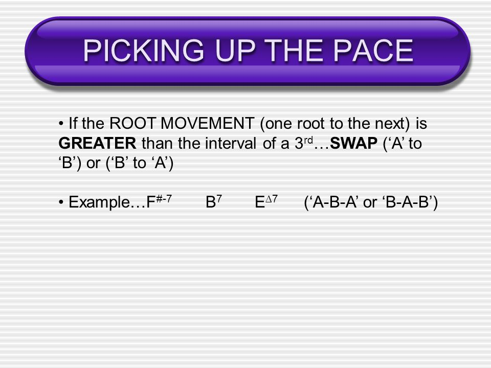 PICKING UP THE PACE • If the ROOT MOVEMENT (one root to the next) is GREATER than the interval of a 3rd…SWAP ('A' to 'B') or ('B' to 'A')