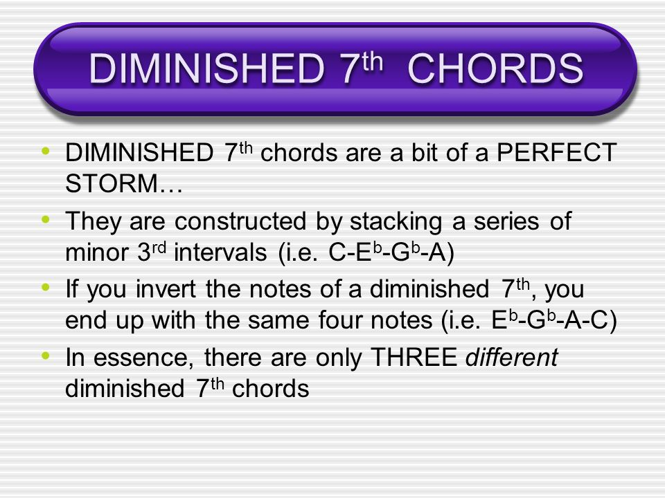 DIMINISHED 7th CHORDS DIMINISHED 7th chords are a bit of a PERFECT STORM…