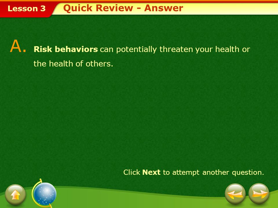 Quick Review - Answer A. Risk behaviors can potentially threaten your health or the health of others.
