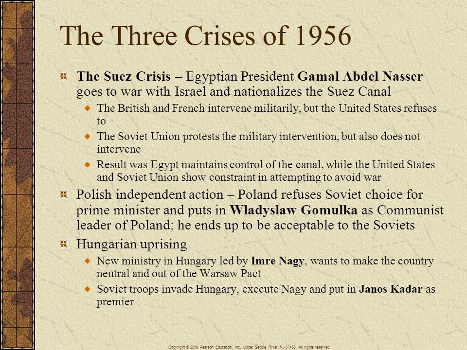 The Three Crises of 1956 The Suez Crisis – Egyptian President Gamal Abdel Nasser goes to war with Israel and nationalizes the Suez Canal.