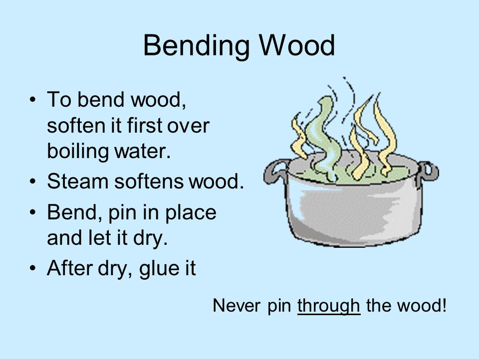 Bending Wood To bend wood, soften it first over boiling water.