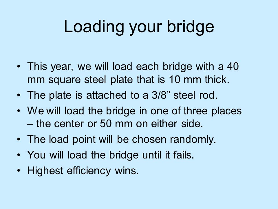 Loading your bridge This year, we will load each bridge with a 40 mm square steel plate that is 10 mm thick.